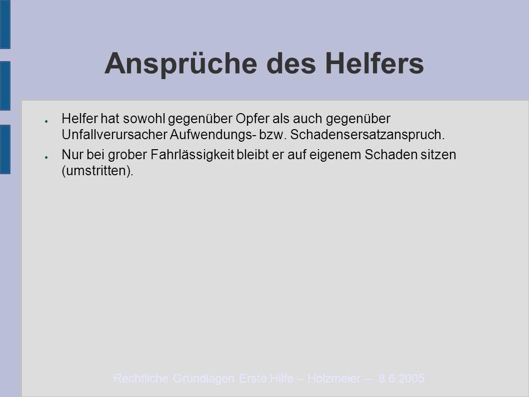 Rechtliche Grundlagen Erste Hilfe – Holzmeier – 8.6.2005 Ansprüche des Helfers ● Helfer hat sowohl gegenüber Opfer als auch gegenüber Unfallverursacher Aufwendungs- bzw.