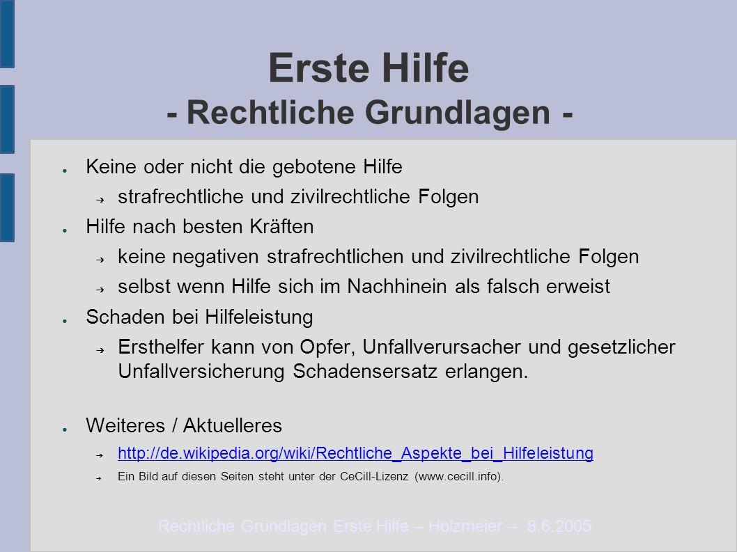 Rechtliche Grundlagen Erste Hilfe – Holzmeier – 8.6.2005 Erste Hilfe - Rechtliche Grundlagen - ● Keine oder nicht die gebotene Hilfe ➔ strafrechtliche