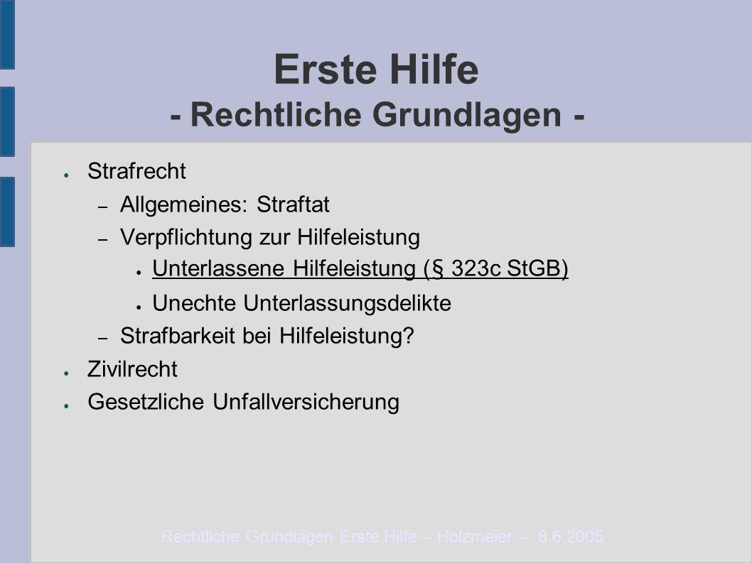 Rechtliche Grundlagen Erste Hilfe – Holzmeier – 8.6.2005 Erste Hilfe - Rechtliche Grundlagen - ● Strafrecht – Allgemeines: Straftat – Verpflichtung zu