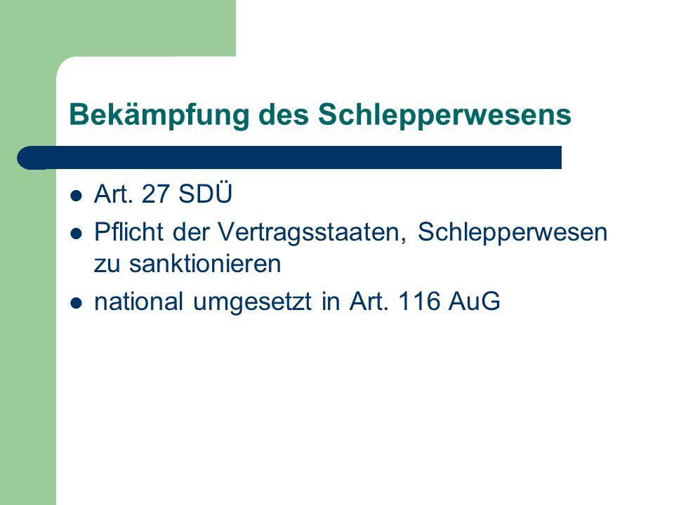 Bekämpfung des Schlepperwesens Art. 27 SDÜ Pflicht der Vertragsstaaten, Schlepperwesen zu sanktionieren national umgesetzt in Art. 116 AuG