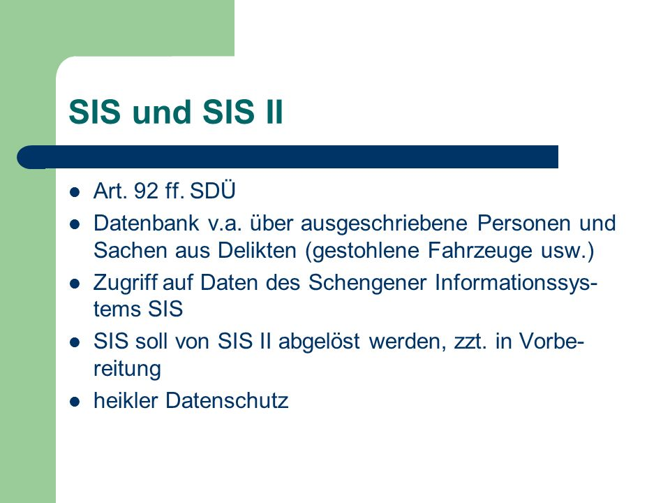 SIS und SIS II Art. 92 ff. SDÜ Datenbank v.a. über ausgeschriebene Personen und Sachen aus Delikten (gestohlene Fahrzeuge usw.) Zugriff auf Daten des