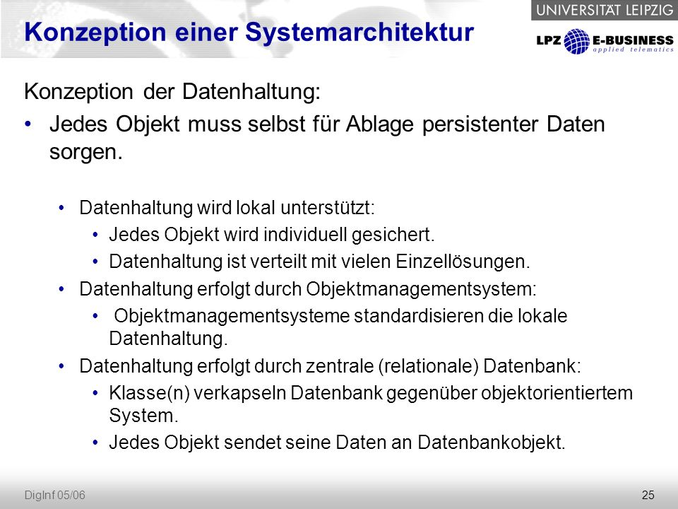 25 DigInf 05/06 Konzeption einer Systemarchitektur Konzeption der Datenhaltung: Jedes Objekt muss selbst für Ablage persistenter Daten sorgen.