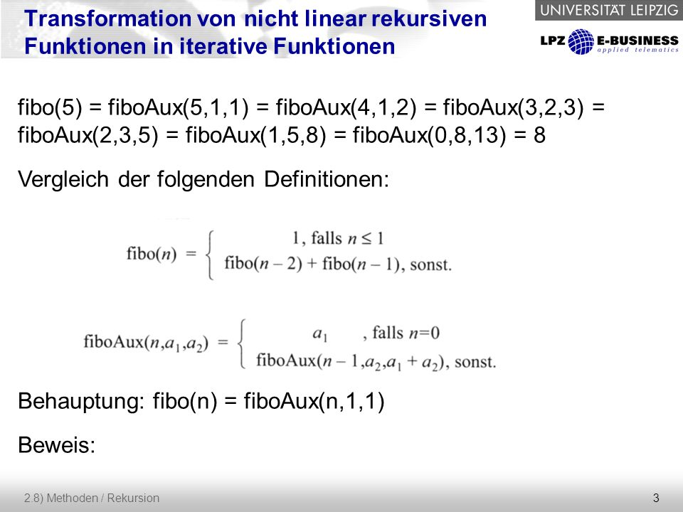 3 2.8) Methoden / Rekursion Transformation von nicht linear rekursiven Funktionen in iterative Funktionen fibo(5) = fiboAux(5,1,1) = fiboAux(4,1,2) =