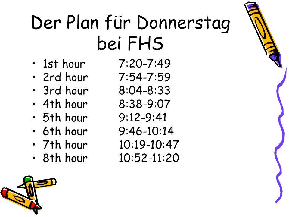 Der Plan für Donnerstag bei FHS 1st hour7:20-7:49 2rd hour7:54-7:59 3rd hour8:04-8:33 4th hour8:38-9:07 5th hour9:12-9:41 6th hour9:46-10:14 7th hour10:19-10:47 8th hour10:52-11:20