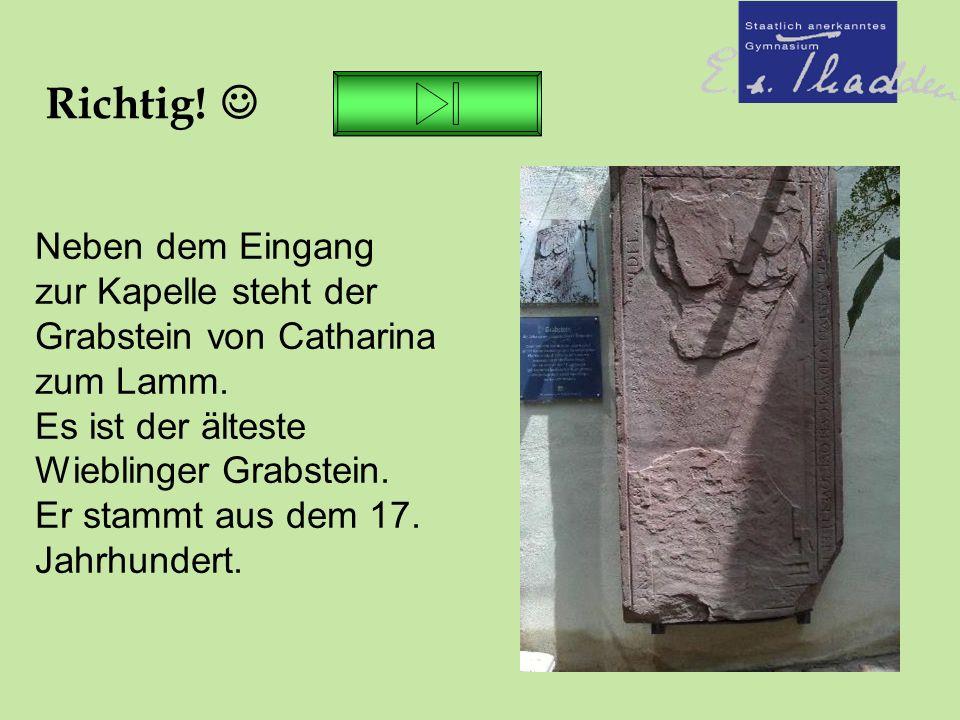 Richtig. Neben dem Eingang zur Kapelle steht der Grabstein von Catharina zum Lamm.