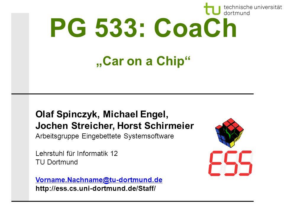 """PG 533: CoaCh """"Car on a Chip Olaf Spinczyk, Michael Engel, Jochen Streicher, Horst Schirmeier Arbeitsgruppe Eingebettete Systemsoftware Lehrstuhl für Informatik 12 TU Dortmund Vorname.Nachname@tu-dortmund.de http://ess.cs.uni-dortmund.de/Staff/"""