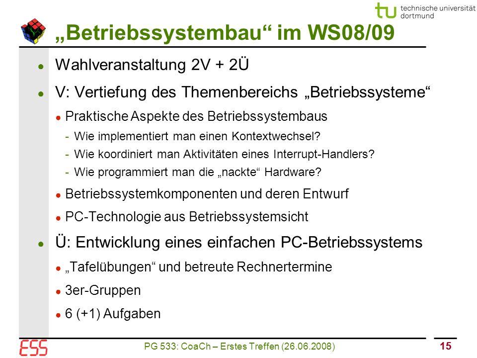 """PG 533: CoaCh – Erstes Treffen (26.06.2008) 15 """"Betriebssystembau im WS08/09 ● Wahlveranstaltung 2V + 2Ü ● V: Vertiefung des Themenbereichs """"Betriebssysteme ● Praktische Aspekte des Betriebssystembaus - Wie implementiert man einen Kontextwechsel."""