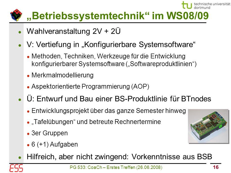 """PG 533: CoaCh – Erstes Treffen (26.06.2008) 16 """"Betriebssystemtechnik im WS08/09 ● Wahlveranstaltung 2V + 2Ü ● V: Vertiefung in """"Konfigurierbare Systemsoftware ● Methoden, Techniken, Werkzeuge für die Entwicklung konfigurierbarer Systemsoftware (""""Softwareproduktlinien ) ● Merkmalmodellierung ● Aspektorientierte Programmierung (AOP) ● Ü: Entwurf und Bau einer BS-Produktlinie für BTnodes ● Entwicklungsprojekt über das ganze Semester hinweg ● """"Tafelübungen und betreute Rechnertermine ● 3er Gruppen ● 6 (+1) Aufgaben ● Hilfreich, aber nicht zwingend: Vorkenntnisse aus BSB"""