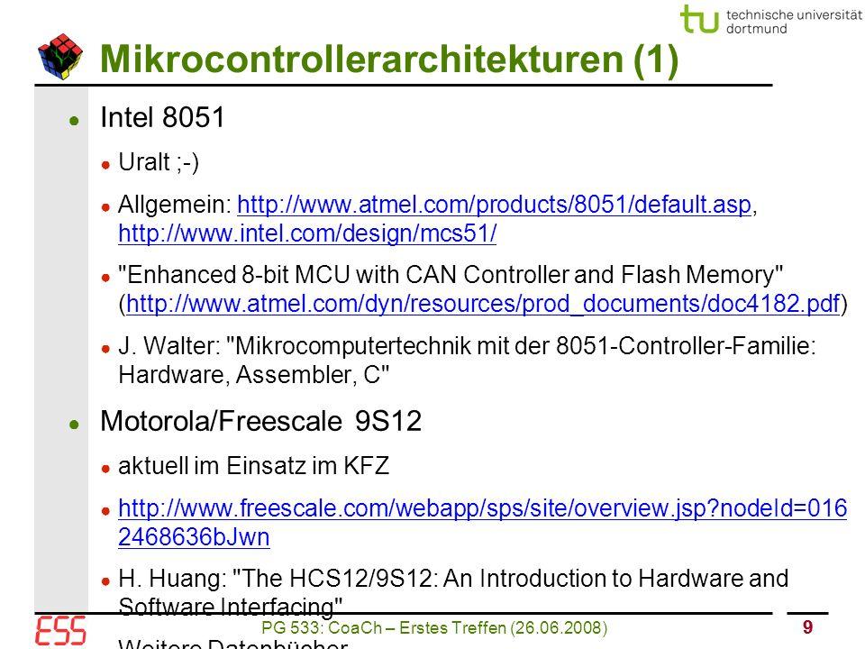 PG 533: CoaCh – Erstes Treffen (26.06.2008) 10 Mikrocontrollerarchitekturen (2) ● Atmel AVR ● moderne Architektur ● Allgemein: http://www.atmel.com/products/AVR/http://www.atmel.com/products/AVR/ ● 8-bit AVR Microcontroller with 32K/64K/128K Bytes of ISP Flash and CAN Controller (http://www.atmel.com/dyn/resources/prod_documents/doc7679.pdf)http://www.atmel.com/dyn/resources/prod_documents/doc7679.pdf ● http://www.mikrocontroller.net/articles/AVR-Tutorial http://www.mikrocontroller.net/articles/AVR-Tutorial ● Weitere Literatur