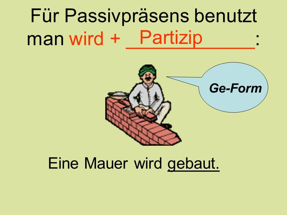 Für Passivpräsens benutzt man wird + ____________: Eine Mauer wird gebaut. Partizip Ge-Form