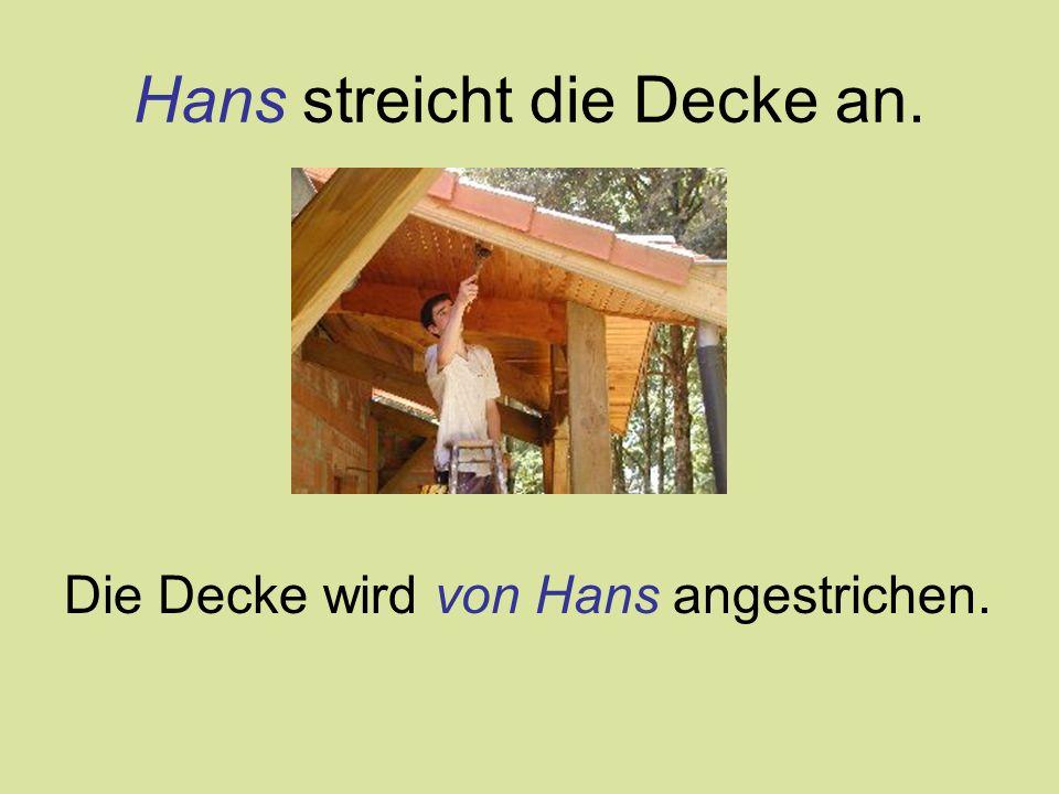 Hans streicht die Decke an. Die Decke wird von Hans angestrichen.