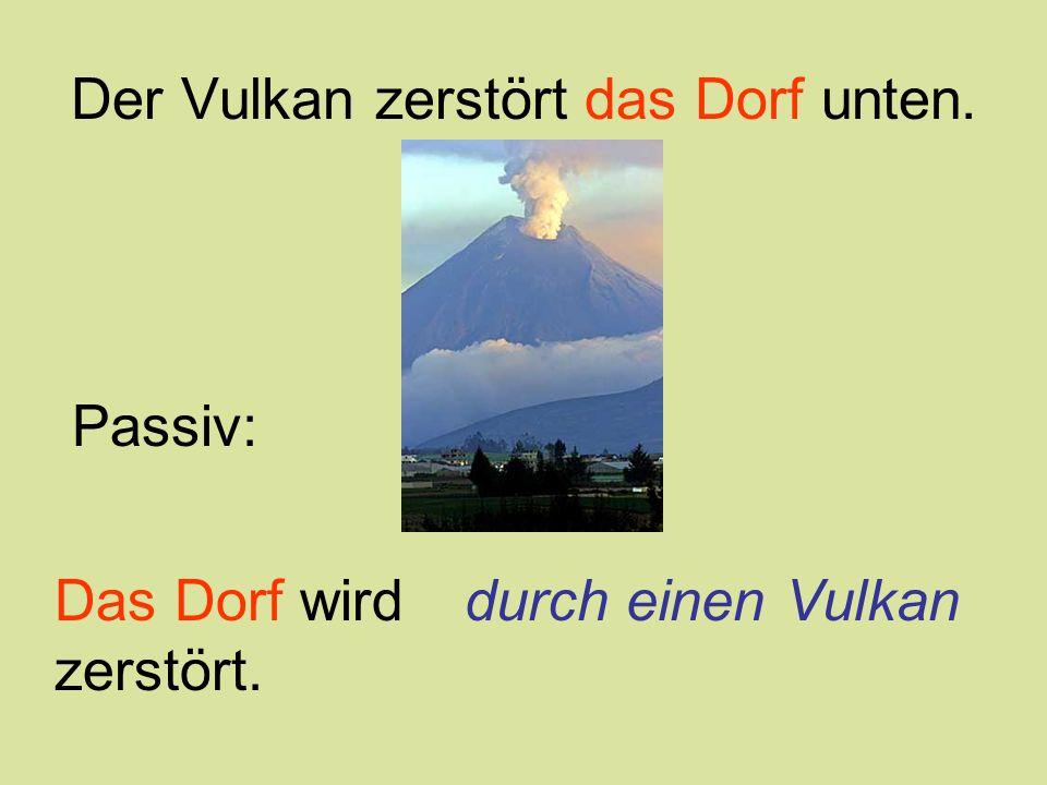 Der Vulkan zerstört das Dorf unten. Das Dorf wird zerstört. Passiv: durch einen Vulkan