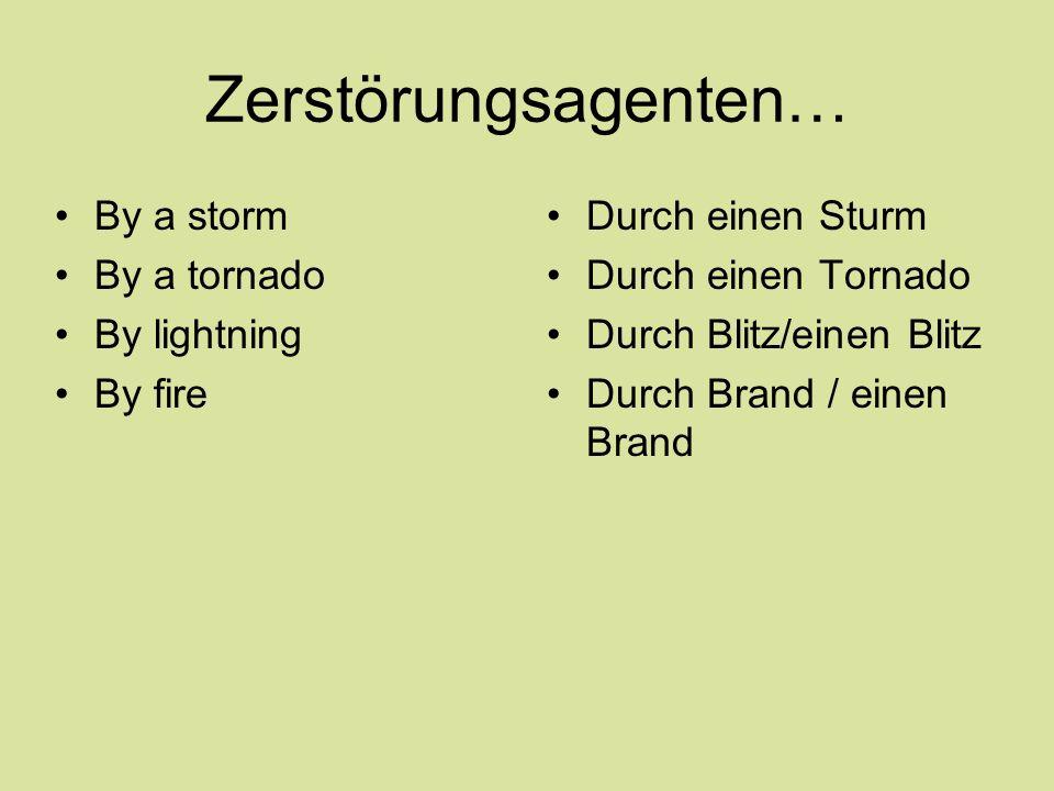 Zerstörungsagenten… By a storm By a tornado By lightning By fire Durch einen Sturm Durch einen Tornado Durch Blitz/einen Blitz Durch Brand / einen Bra