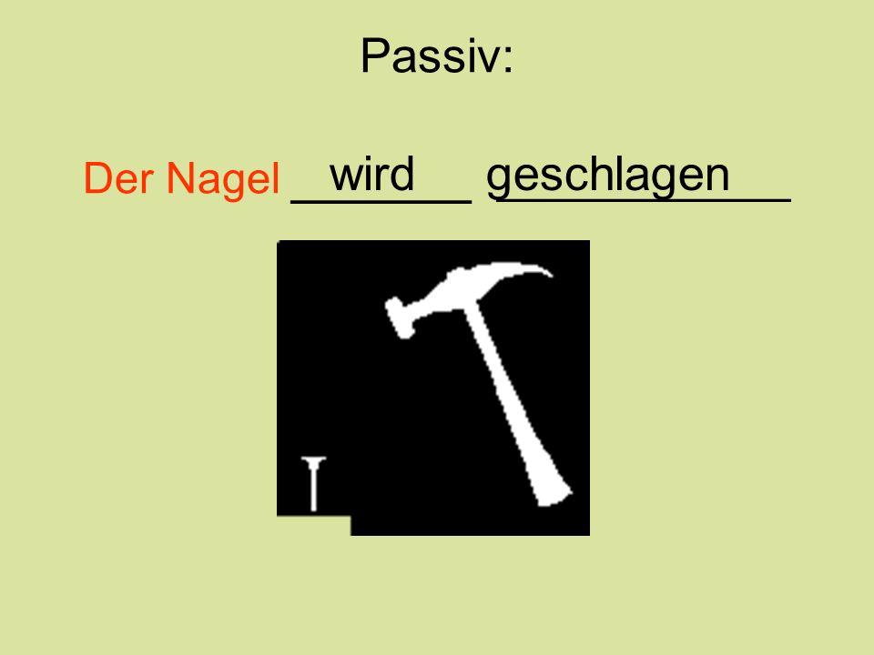 Passiv: Der Nagel ______ ____________ wird geschlagen