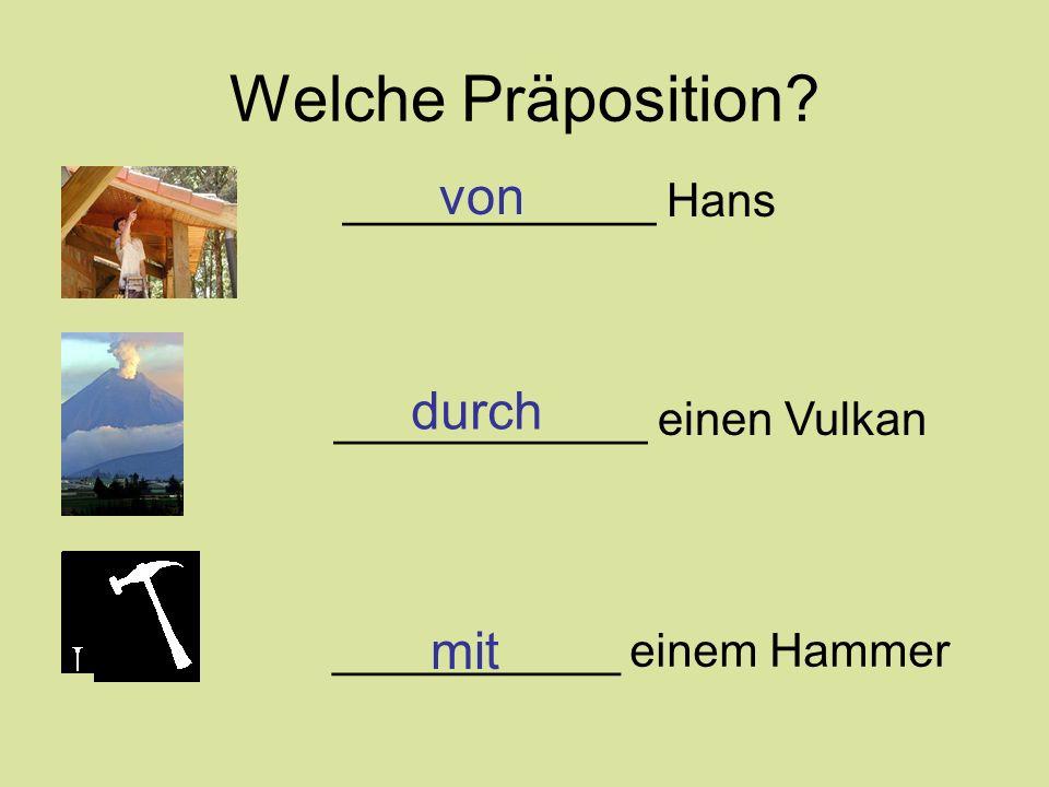 Welche Präposition? ____________ Hans ____________ einen Vulkan ___________ einem Hammer von durch mit