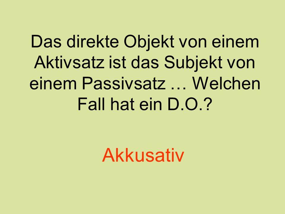 Das direkte Objekt von einem Aktivsatz ist das Subjekt von einem Passivsatz … Welchen Fall hat ein D.O.? Akkusativ