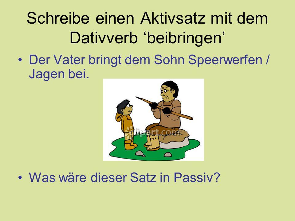 Schreibe einen Aktivsatz mit dem Dativverb 'beibringen' Der Vater bringt dem Sohn Speerwerfen / Jagen bei. Was wäre dieser Satz in Passiv?