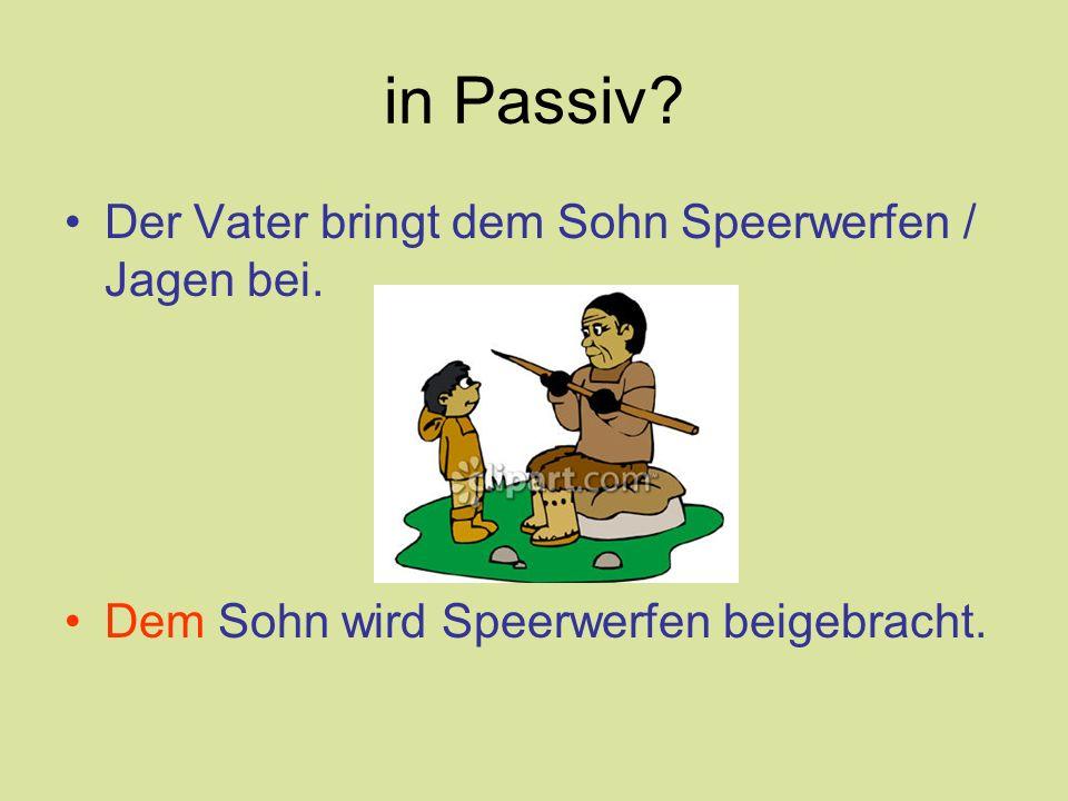 in Passiv? Der Vater bringt dem Sohn Speerwerfen / Jagen bei. Dem Sohn wird Speerwerfen beigebracht.