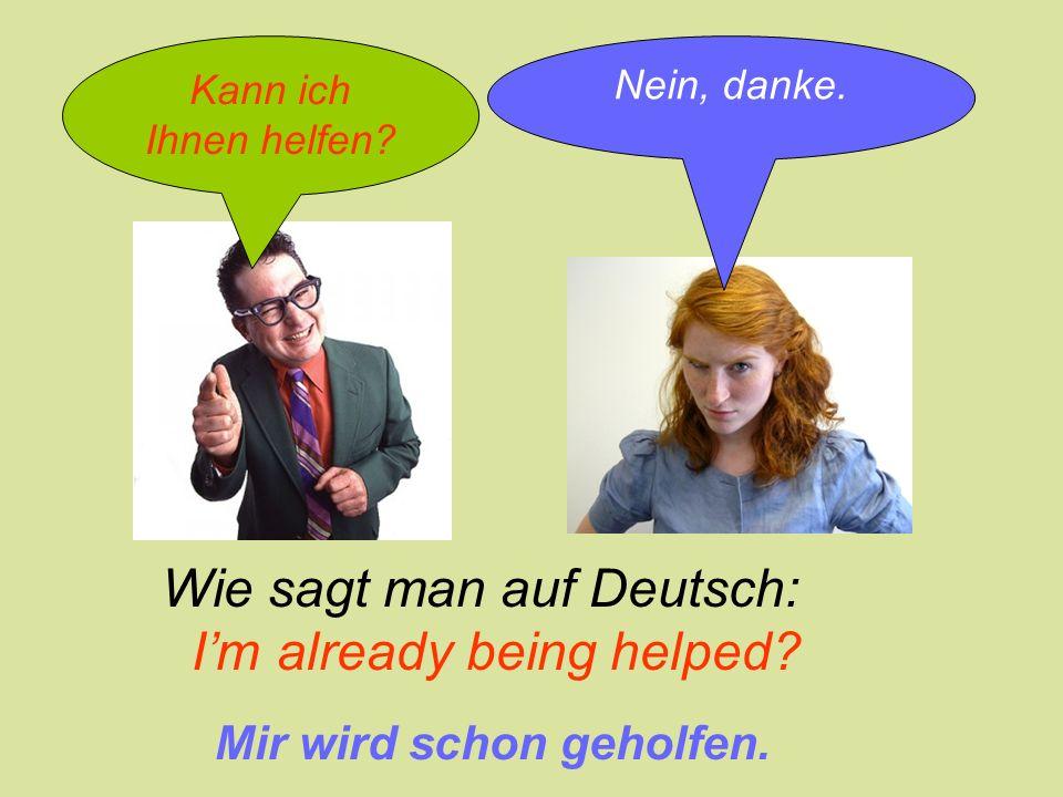 Kann ich Ihnen helfen? Nein, danke. Wie sagt man auf Deutsch: I'm already being helped? Mir wird schon geholfen.