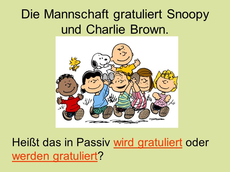 Die Mannschaft gratuliert Snoopy und Charlie Brown. Heißt das in Passiv wird gratuliert oder werden gratuliert?