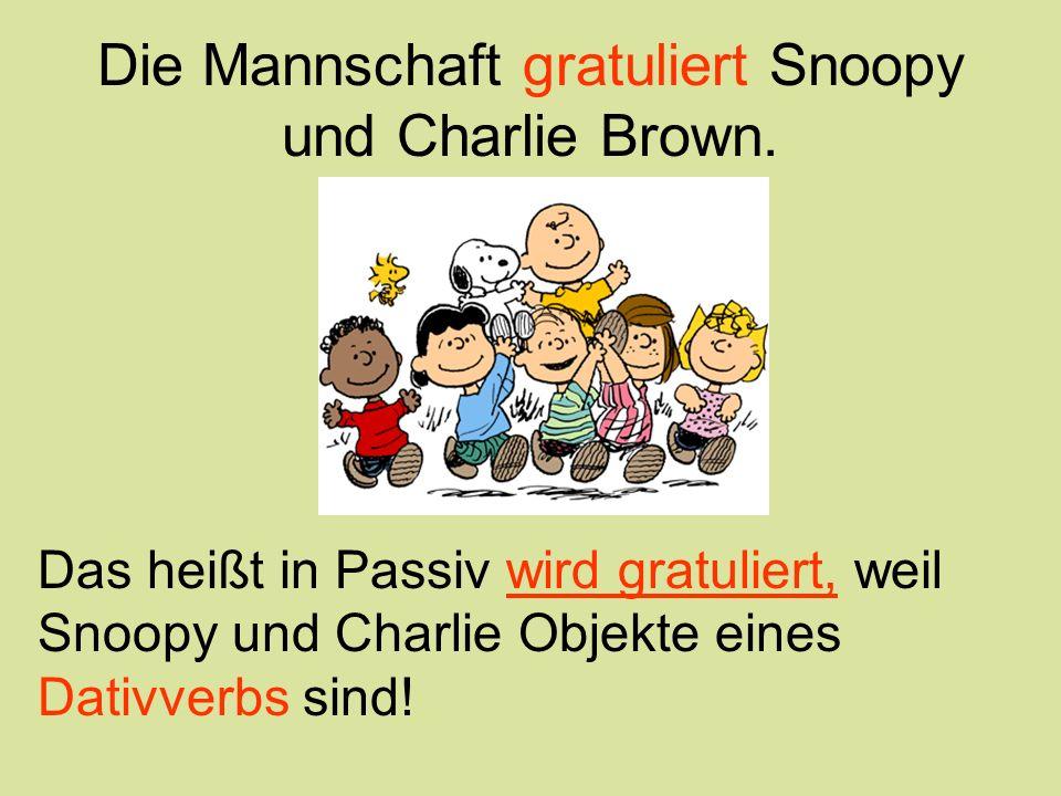 Die Mannschaft gratuliert Snoopy und Charlie Brown. Das heißt in Passiv wird gratuliert, weil Snoopy und Charlie Objekte eines Dativverbs sind!