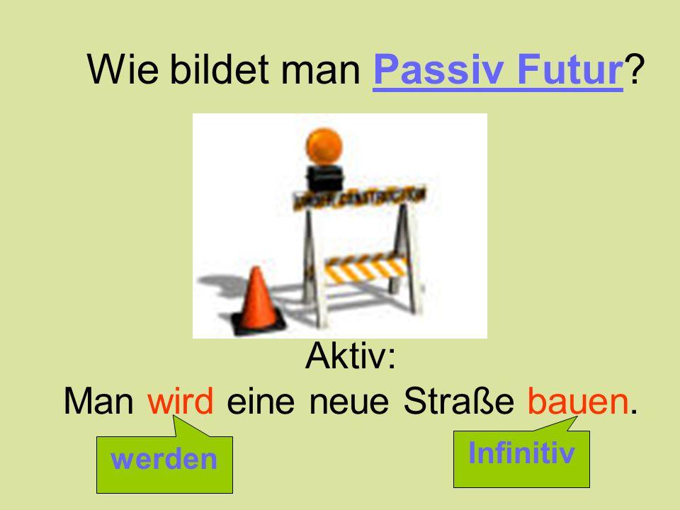 Aktiv: Man wird eine neue Straße bauen. Wie bildet man Passiv Futur? werden Infinitiv