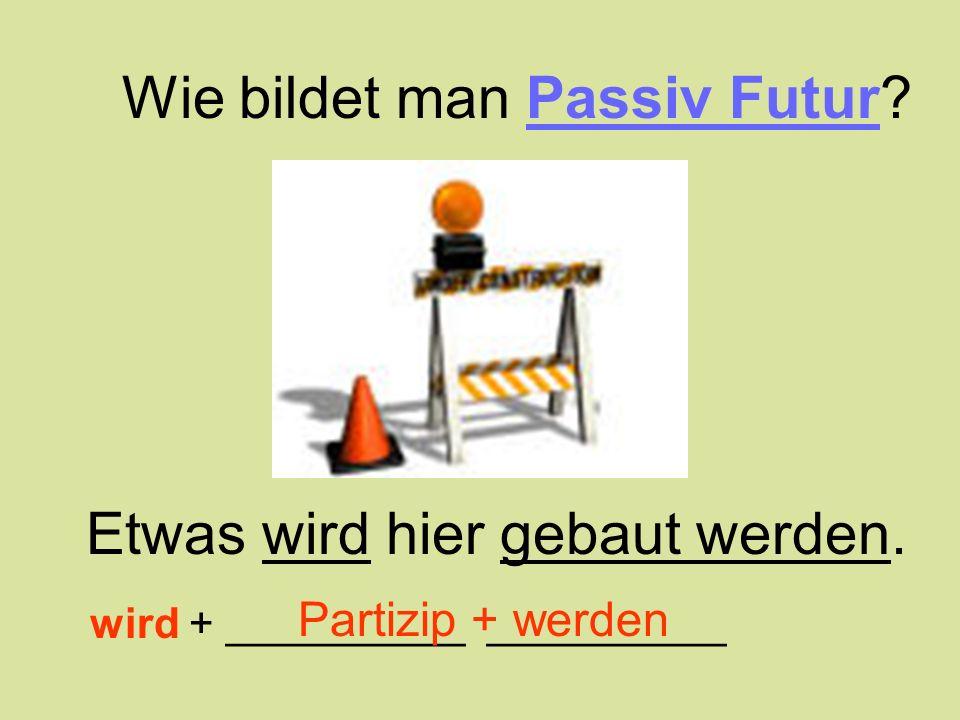 Etwas wird hier gebaut werden. Wie bildet man Passiv Futur? wird + __________ __________ Partizip + werden