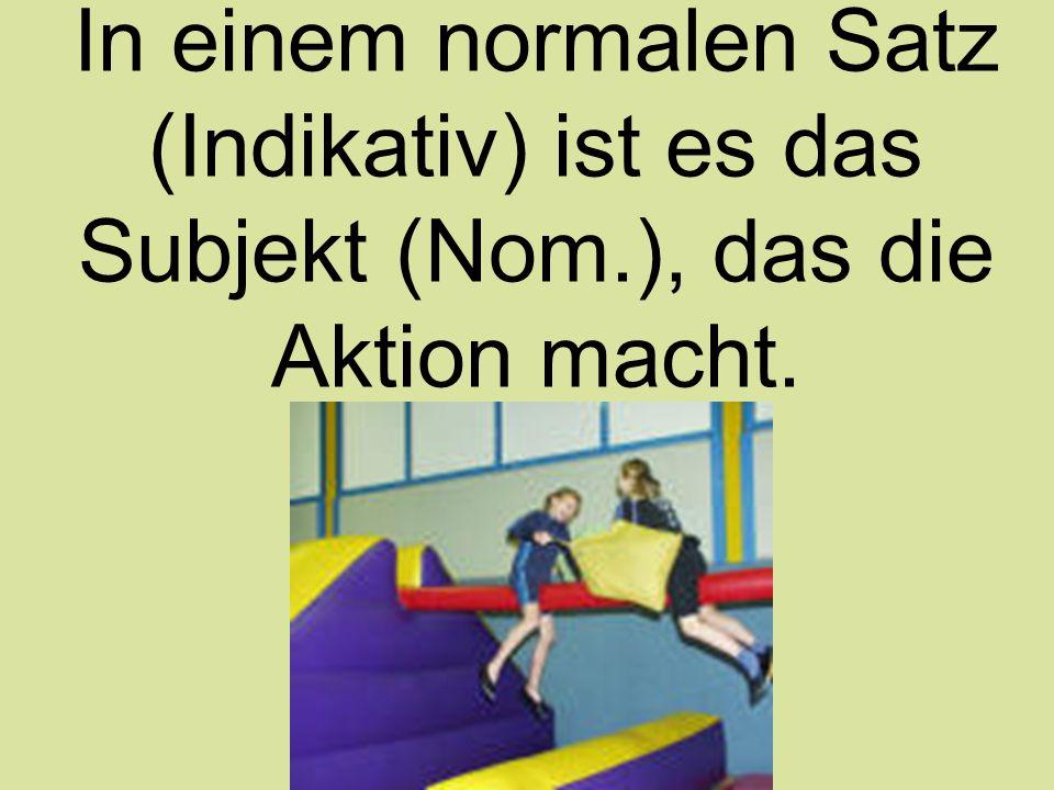 In einem normalen Satz (Indikativ) ist es das Subjekt (Nom.), das die Aktion macht.