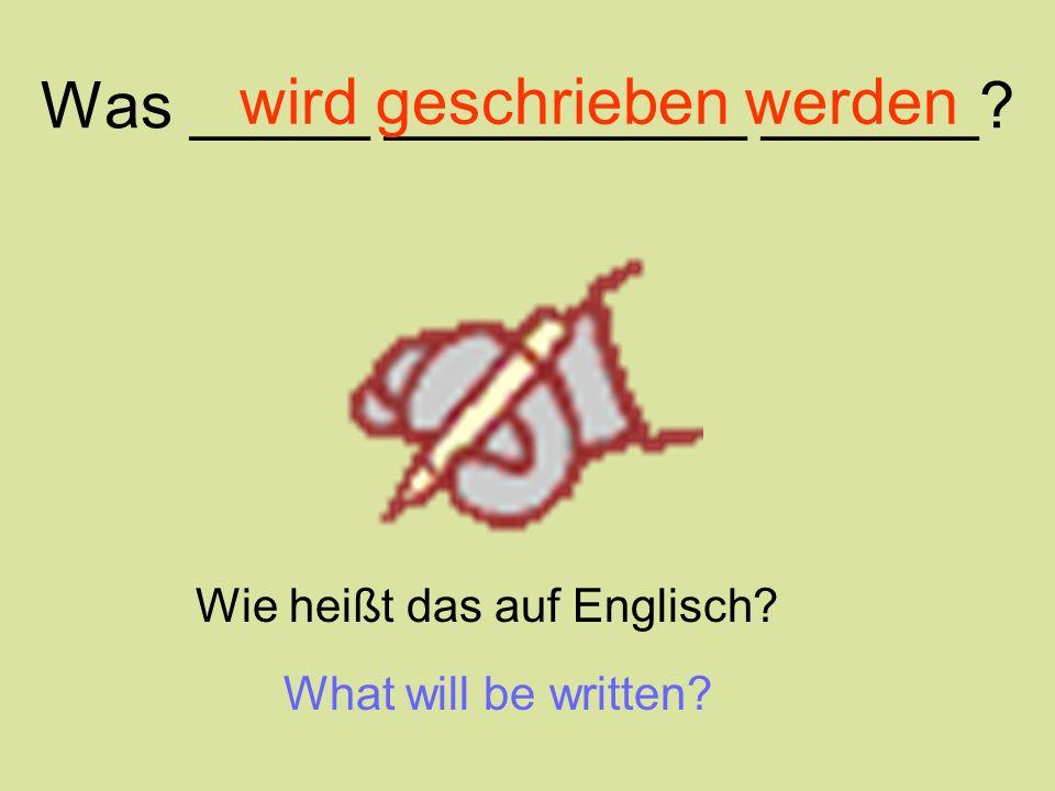 Was _____ __________ ______? wird geschrieben werden Wie heißt das auf Englisch? What will be written?