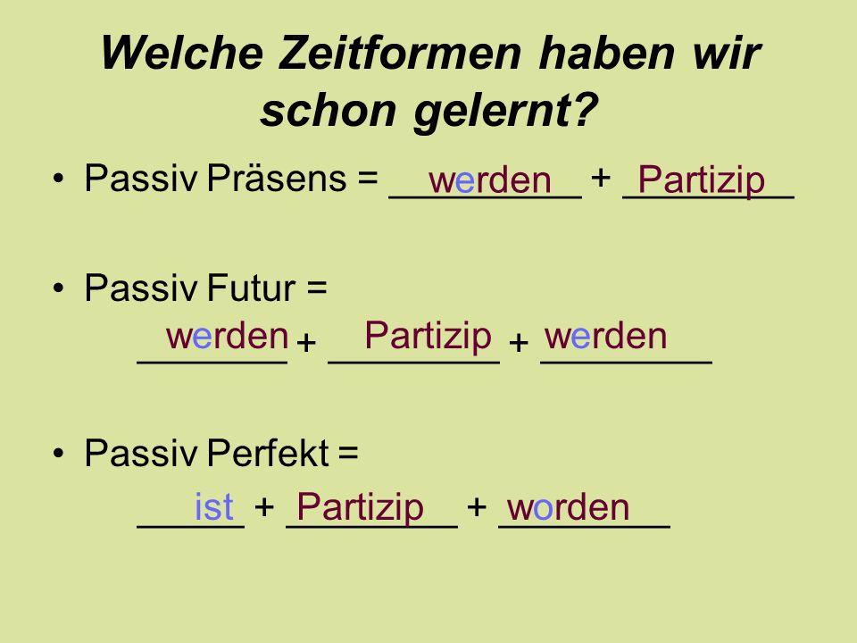 Welche Zeitformen haben wir schon gelernt? Passiv Präsens = _________ + ________ Passiv Futur = _______ + ________ + ________ Passiv Perfekt = _____ +