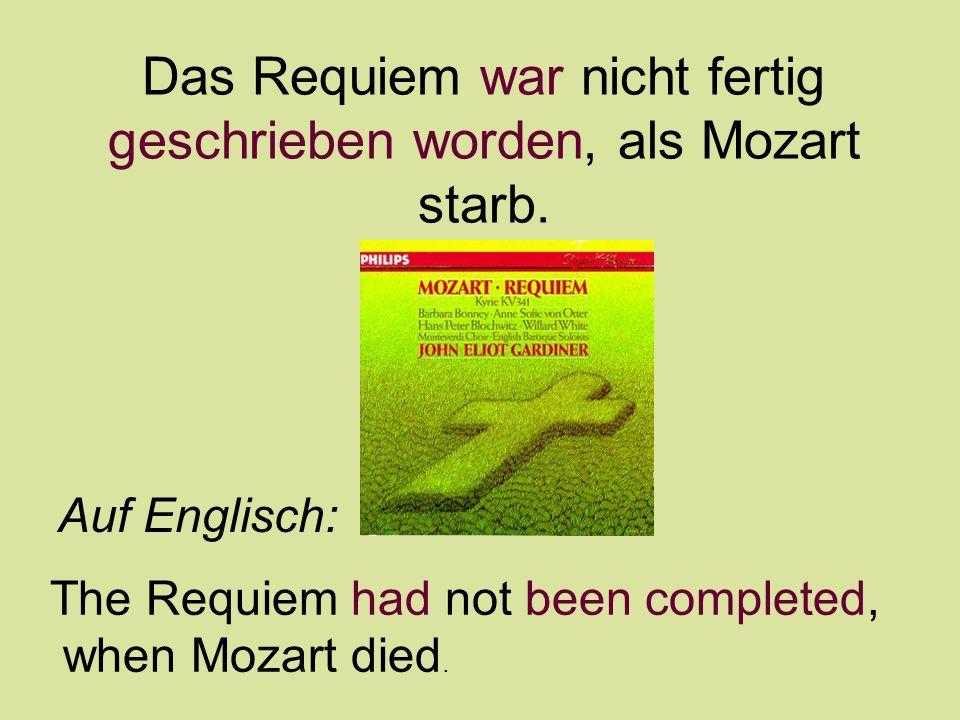 Das Requiem war nicht fertig geschrieben worden, als Mozart starb. Auf Englisch: The Requiem had not been completed, when Mozart died.