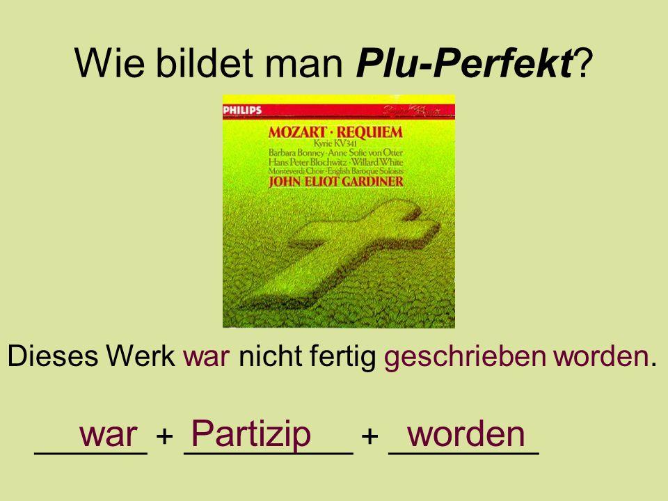 Wie bildet man Plu-Perfekt? Dieses Werk war nicht fertig geschrieben worden. ______ + _________ + ________ war Partizip worden