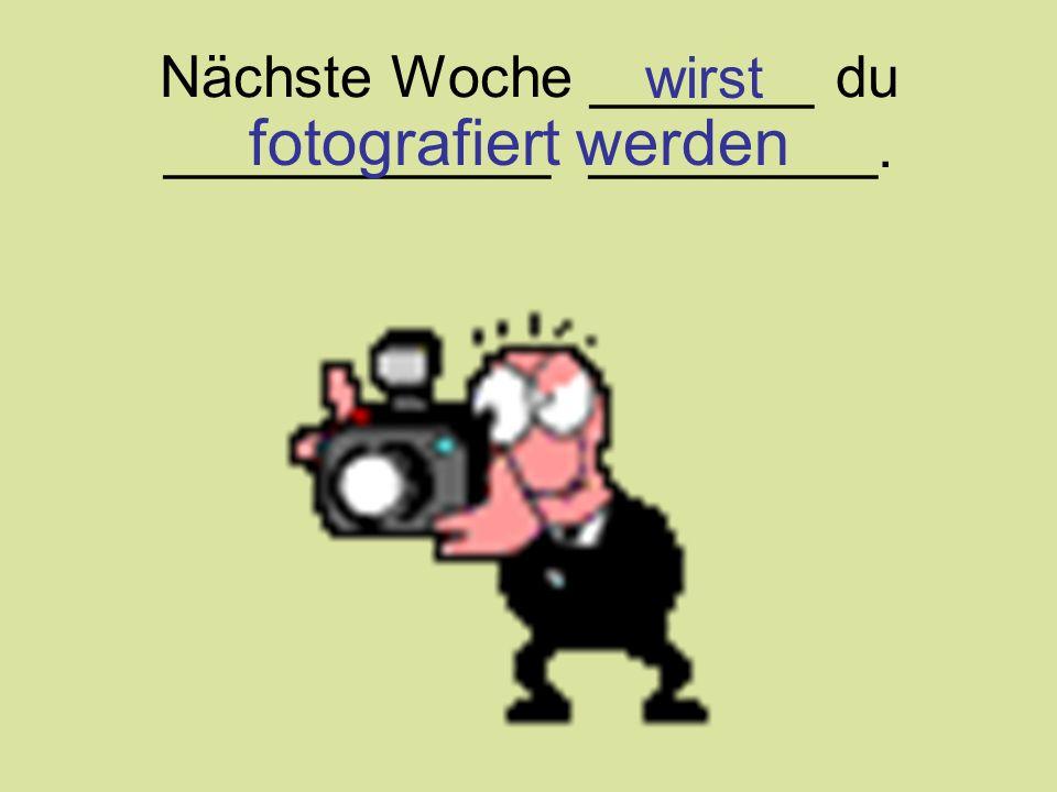 Nächste Woche _______ du ____________ _________. wirst fotografiert werden