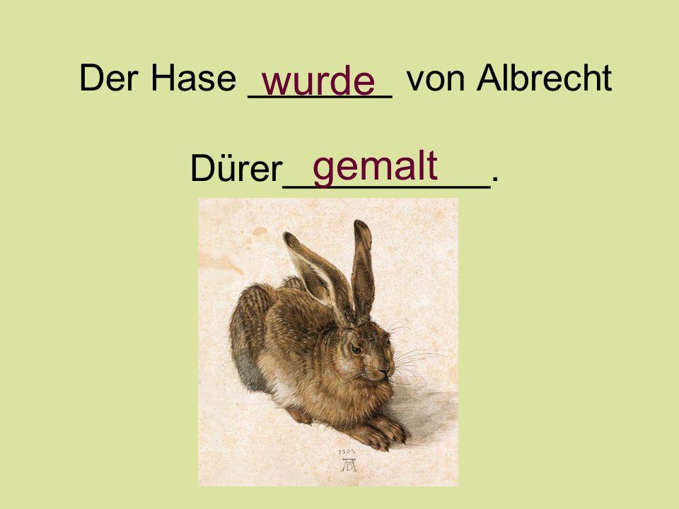 Der Hase _______ von Albrecht Dürer__________. wurde gemalt
