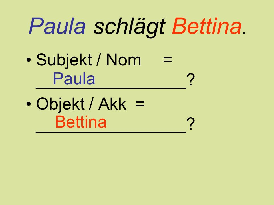 Paula schlägt Bettina.Subjekt / Nom= ________________.