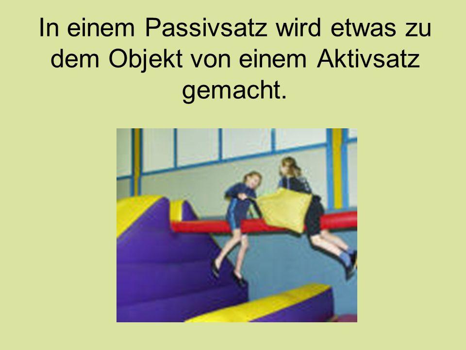 In einem Passivsatz wird etwas zu dem Objekt von einem Aktivsatz gemacht.