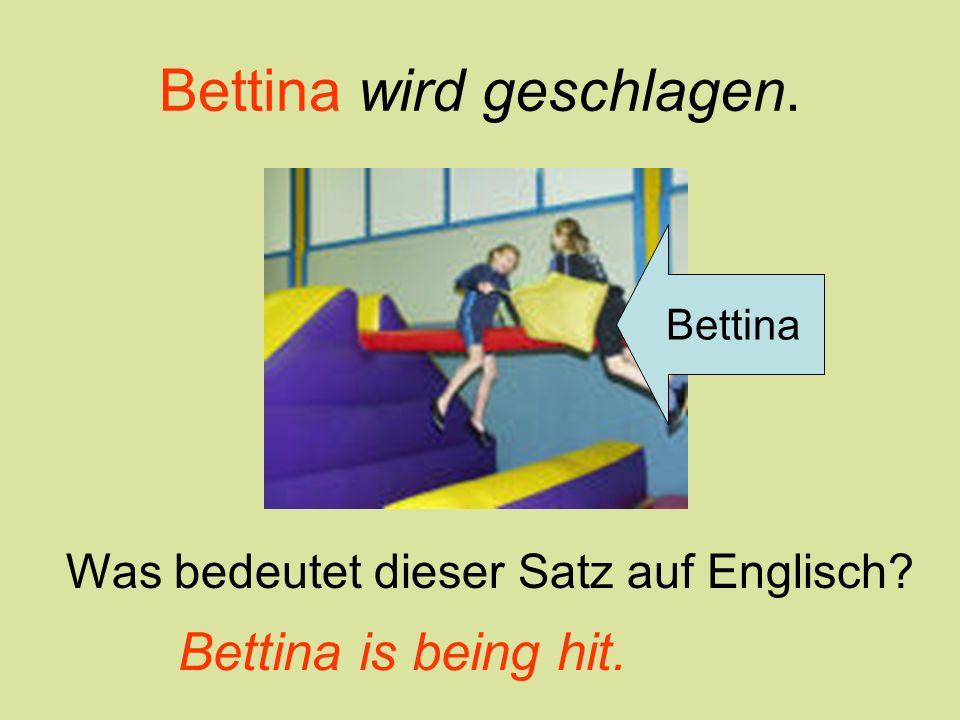 Bettina wird geschlagen. Bettina Was bedeutet dieser Satz auf Englisch? Bettina is being hit.