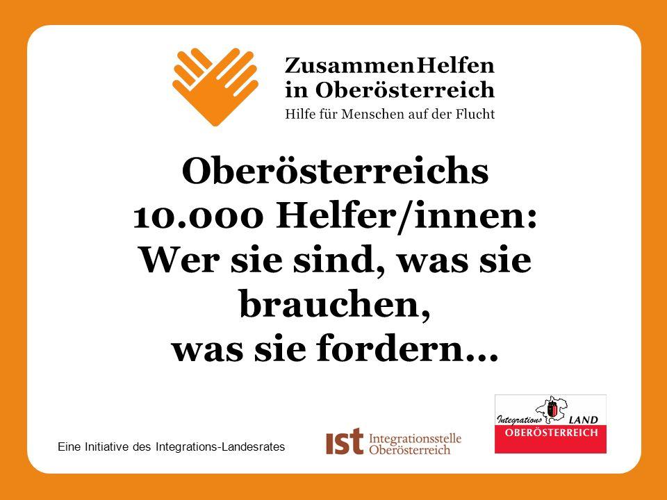 Eine Initiative des Integrations-Landesrates Oberösterreichs 10.000 Helfer/innen: Wer sie sind, was sie brauchen, was sie fordern...