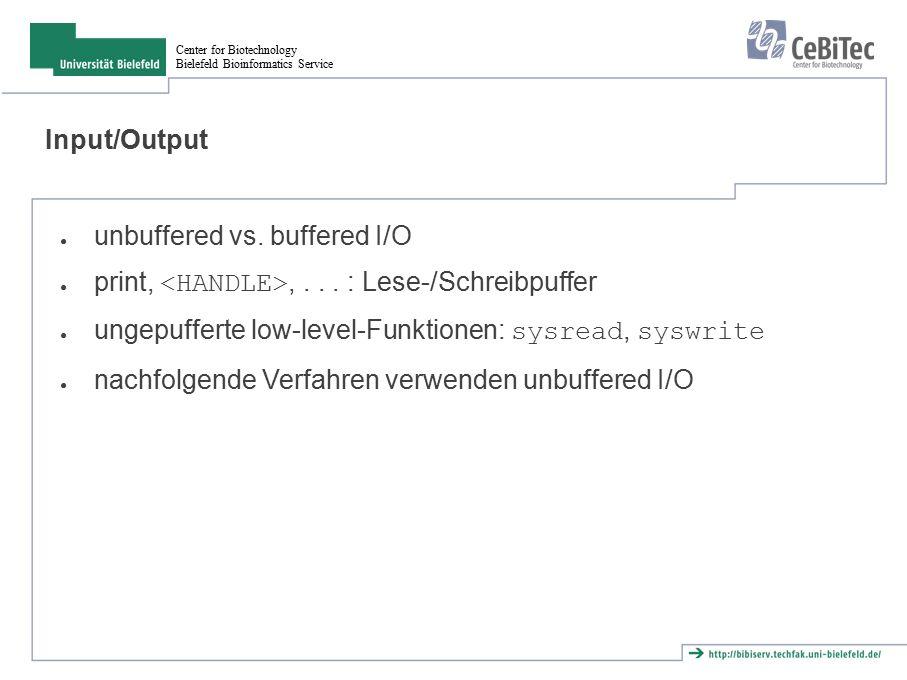 Center for Biotechnology Bielefeld Bioinformatics Service sysread/syswrite ● lesen: ● my $buflen = 1024; my $buffer; my $size = sysread($socket, $buffer, $buflen); ● Liefert 0 bei end of file, undef bei Fehler ● schreiben: ● my $buffer = hello world ; my $size = syswrite($socket, $buffer); ● schreibt eventuell nur Teil des Puffers ● IO::Handle: gleichnamige Methoden ● nicht mit buffered I/O mischen