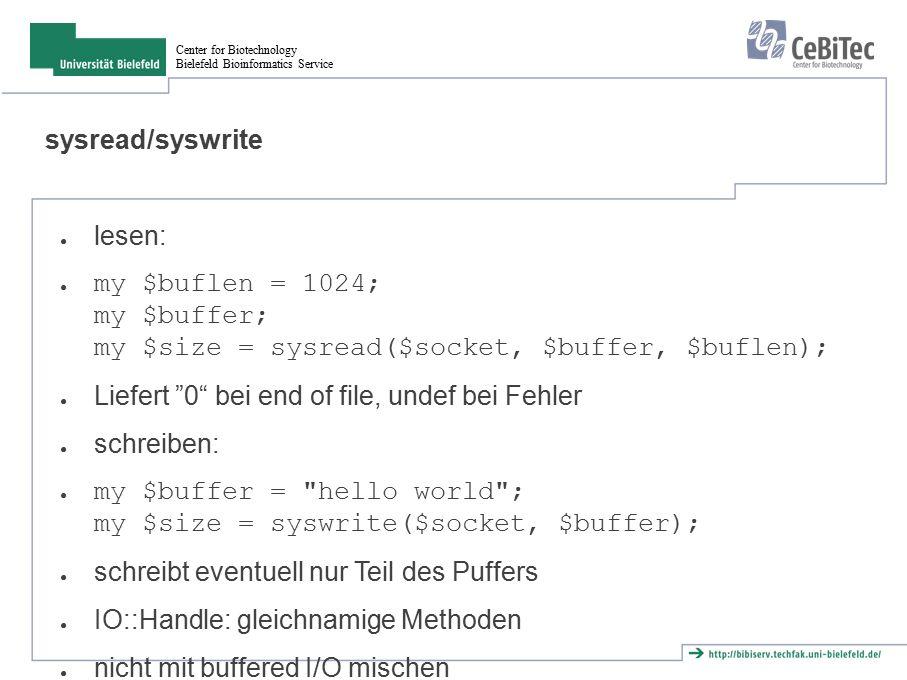 Center for Biotechnology Bielefeld Bioinformatics Service sysread/syswrite ● lesen: ● my $buflen = 1024; my $buffer; my $size = sysread($socket, $buff