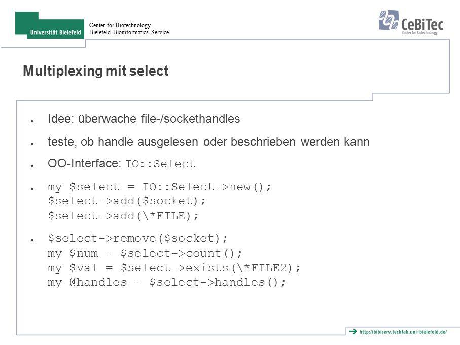 Center for Biotechnology Bielefeld Bioinformatics Service Multiplexing mit select ● Idee: überwache file-/sockethandles ● teste, ob handle ausgelesen oder beschrieben werden kann ● OO-Interface: IO::Select ● my $select = IO::Select->new(); $select->add($socket); $select->add(\*FILE); ● $select->remove($socket); my $num = $select->count(); my $val = $select->exists(\*FILE2); my @handles = $select->handles();