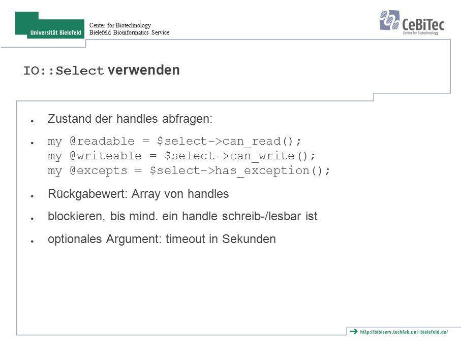 Center for Biotechnology Bielefeld Bioinformatics Service IO::Select verwenden ● Zustand der handles abfragen: ● my @readable = $select->can_read(); my @writeable = $select->can_write(); my @excepts = $select->has_exception(); ● Rückgabewert: Array von handles ● blockieren, bis mind.