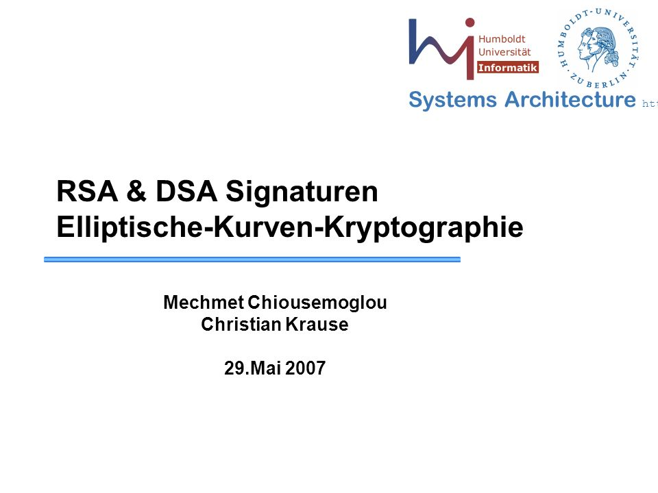 Systems Architecture http://sar.informatik.hu-berlin.de RSA & DSA Signaturen Elliptische-Kurven-Kryptographie Mechmet Chiousemoglou Christian Krause 29.Mai 2007