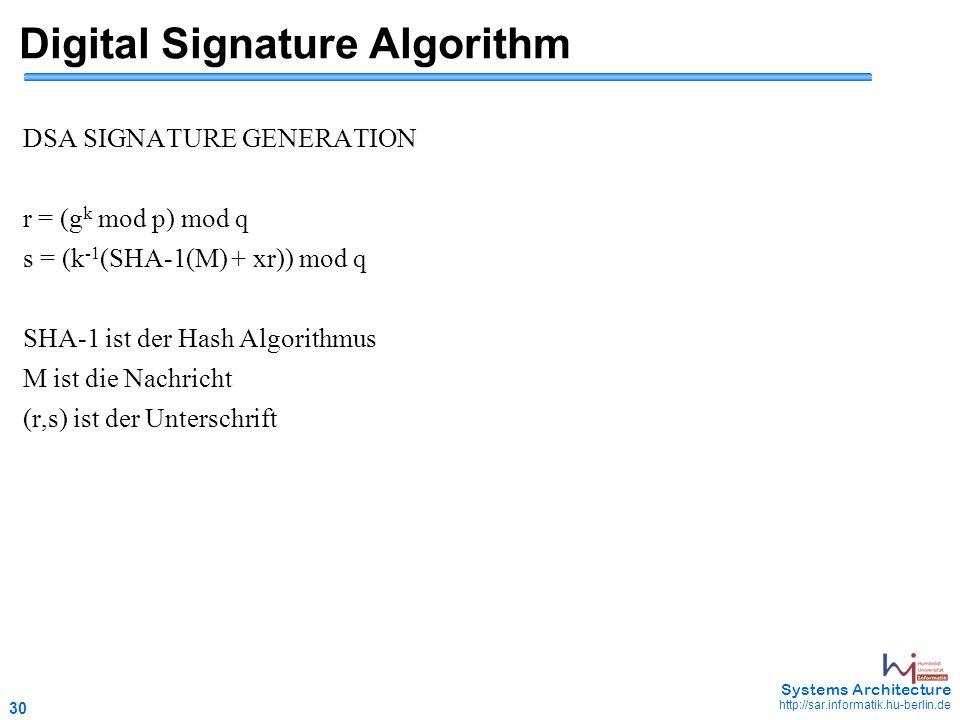 30 May 2006 - 30 Systems Architecture http://sar.informatik.hu-berlin.de Digital Signature Algorithm DSA SIGNATURE GENERATION r = (g k mod p) mod q s = (k -1 (SHA-1(M) + xr)) mod q SHA-1 ist der Hash Algorithmus M ist die Nachricht (r,s) ist der Unterschrift