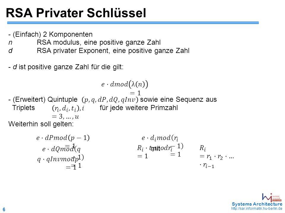 6 May 2006 - 6 Systems Architecture http://sar.informatik.hu-berlin.de RSA Privater Schlüssel - (Einfach) 2 Komponenten nRSA modulus, eine positive ganze Zahl dRSA privater Exponent, eine positive ganze Zahl - d ist positive ganze Zahl für die gilt: - (Erweitert) Quintuple sowie eine Sequenz aus Triplets für jede weitere Primzahl Weiterhin soll gelten: mit