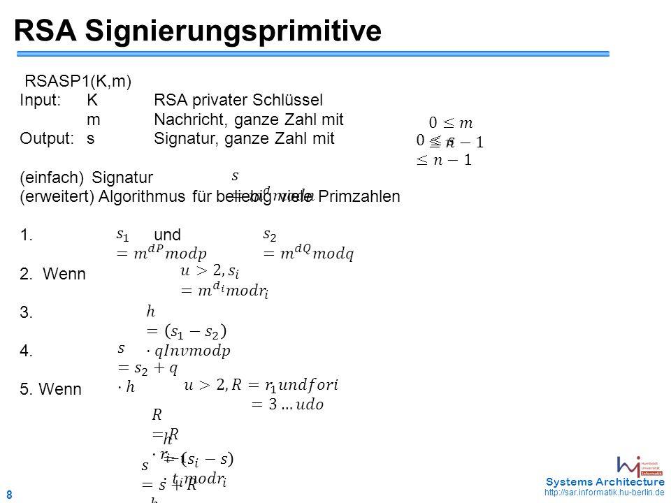 8 May 2006 - 8 Systems Architecture http://sar.informatik.hu-berlin.de RSA Signierungsprimitive RSASP1(K,m) Input:KRSA privater Schlüssel mNachricht, ganze Zahl mit Output:sSignatur, ganze Zahl mit (einfach) Signatur (erweitert) Algorithmus für beliebig viele Primzahlen 1.