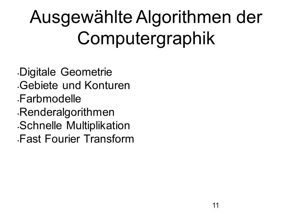11 Ausgewählte Algorithmen der Computergraphik Digitale Geometrie Gebiete und Konturen Farbmodelle Renderalgorithmen Schnelle Multiplikation Fast Four