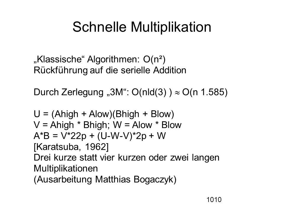 """1010 Schnelle Multiplikation """"Klassische Algorithmen: O(n²) Rückführung auf die serielle Addition  Durch Zerlegung """"3M : O(nld(3) )  O(n 1.585)) U = (Ahigh + Alow)(Bhigh + Blow) V = Ahigh * Bhigh; W = Alow * Blow A*B = V*22p + (U-W-V)*2p + W [Karatsuba, 1962] Drei kurze statt vier kurzen oder zwei langen Multiplikationen (Ausarbeitung Matthias Bogaczyk)"""