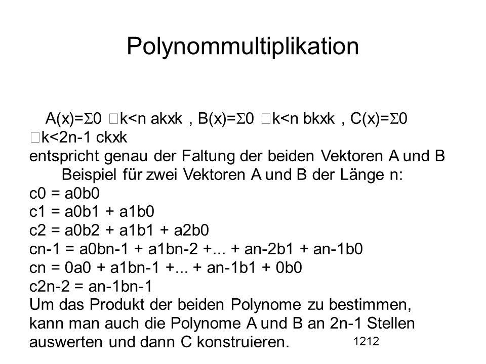 1212 Polynommultiplikation  A(x)=  0  k<n akxk, B(x)=  0  k<n bkxk, C(x)=  0  k<2n-1 ckxk entspricht genau der Faltung der beiden Vektoren A und B  Beispiel für zwei Vektoren A und B der Länge n: c0 = a0b0 c1 = a0b1 + a1b0 c2 = a0b2 + a1b1 + a2b0 cn-1 = a0bn-1 + a1bn-2 +...