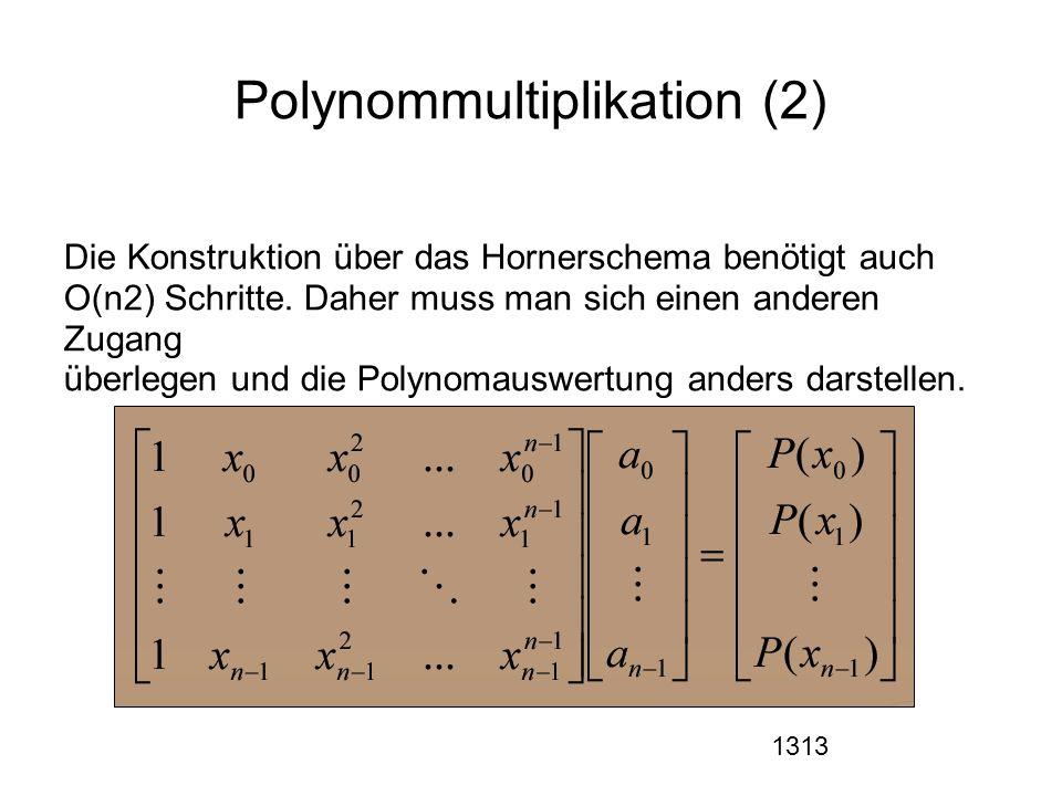 1313 Polynommultiplikation (2) Die Konstruktion über das Hornerschema benötigt auch O(n2) Schritte. Daher muss man sich einen anderen Zugang überlegen